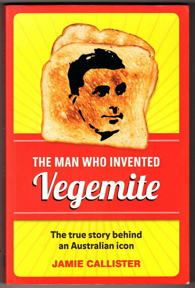 The Man Who Invented Vegemite: [Cyril Callister] The True Story Behind an Australian Icon by Jamie Callister