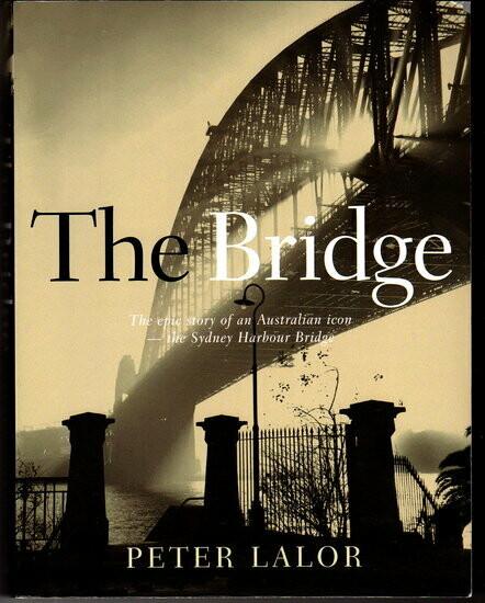The Bridge: The Epic Story of an Australian Icon - The Sydney Harbour Bridge by Peter Lalor