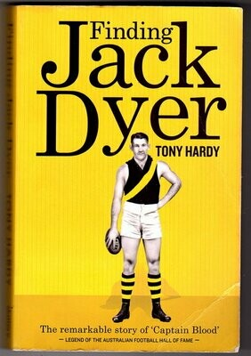 Finding Jack Dyer: The Remarkable Story of Captain Blood: Legend of the Australian Football Hall of Fame by Tony Hardy
