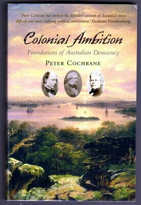 Colonial Ambition: Foundations of Australian Democracy by Peter Cochrane