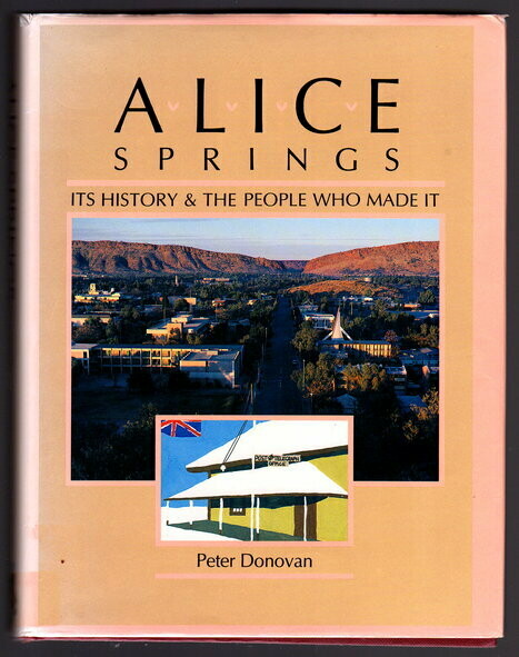 Alice Springs: Its History & the People Who Made it by Peter Donovan