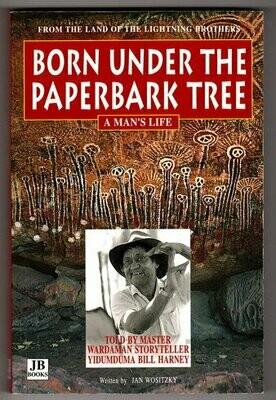 Born Under the Paperbark Tree: A Man's Life by Yidumduma Bill Harney and Jan Wositzky