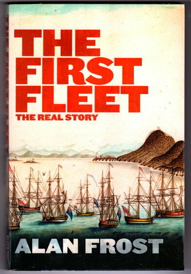 The First Fleet: The Real Story by Alan Frost