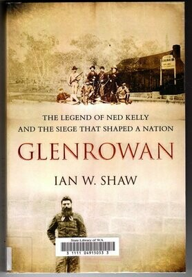 Glenrowan: The Legend of Ned Kelly and the Siege That Shaped a Nation by Ian W Shaw