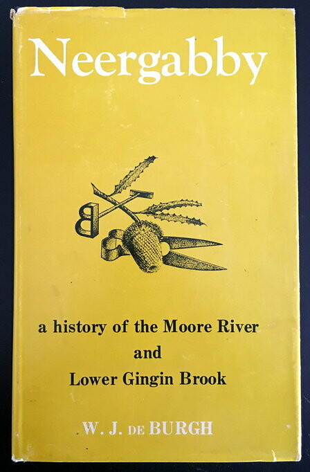 Neergabby (Where the Brook and River Meet): A History of the Moore River and Lower Gingin Brook 1830 to 1960 by W J de Burgh