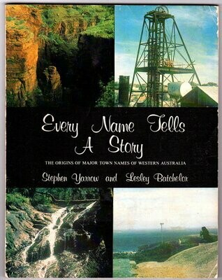 Every Name Tells a Story: The Origins of Major Town Names of Western Australia by Stephen Yarrow and Lesley Batchelor