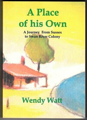 A Place of His Own: A Journey From Sussex to Swan River Colony by Wendy Watt