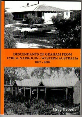 Descendants of Graham from Eyre and Narrogin Western Australia: 1877-2007 by Greg Heberle