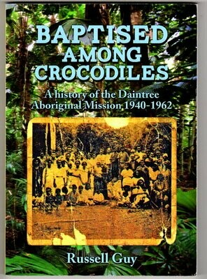 Baptised Among Crocodiles: A History of the Daintree Aboriginal Mission 1940-1962 by Russell Guy