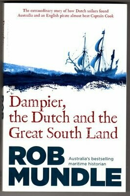 Dampier, the Dutch and the Great South Land: The Story of How Dutch Sailors Found Australia and an English Pirate Almost Beat Captain Cook by Rob Mundle