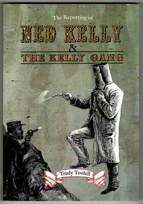 The Reporting of Ned Kelly and the Kelly Gang compiled and edited by Trudy Toohill