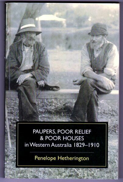 Paupers, Poor Relief & Poor Houses in Western Australia: 1829 -1910 by Penelope Hetherington