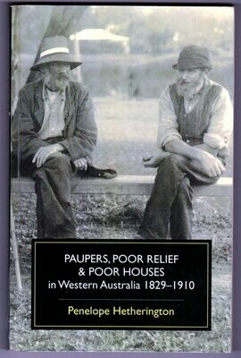 Paupers, Poor Relief & Poor Houses in Western Australia: 1829 -1910 by Penelope Hetherington