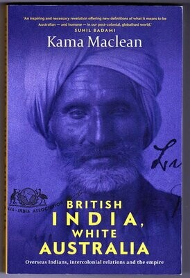 British India, White Australia: Overseas Indians Intercolonial Relations and the Empire by Kama MacLean