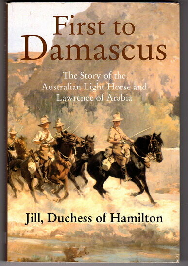 First to Damascus: The Story of the Australian Light Horse and Lawrence of Arabia by Jill, Duchess of Hamilton
