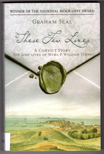 These Few Lines: A Convict Story: The Lost Lives of Myra & William Sykes by Graham Seal