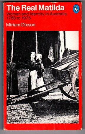 The Real Matilda: Woman and Identity in Australia, 1788-1975 by Miriam Dixson