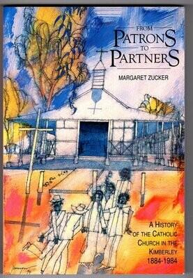 From Patrons to Partners: A History of the Catholic Church in the Kimberley, WA: 1884 -1984 by Margaret Zucker