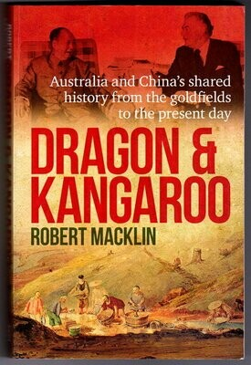 Dragon and Kangaroo: Australia and China's Shared History from the Goldfields to the Present Day by Robert Macklin