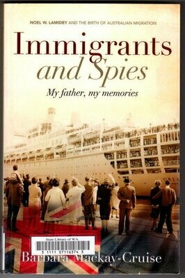 Immigrants and Spies: My father, My Memories: Noel W Lamidey and the Birth of Australian Migration by Barbara Mackay-Cruise