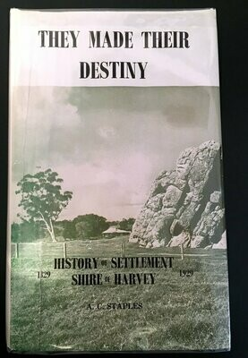 They Made Their Destiny: History of Settlement of the Shire of Harvey 1829-1929 by A C Staples