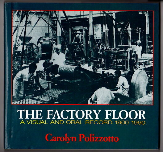 The Factory Floor: A Visual and Oral Record, 1900-1960 by Carolyn Polizzotto