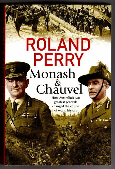 Monash and Chauvel How Australia's Two Greatest Generals Changed the Course of the World History by Roland Perry