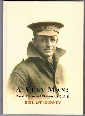 A Very Man: His Last Journey: The Wartime Letters and Poems of  Donald Drummond Clarkson 1880 - 1918 compiled and edited by Gresley Clarkson