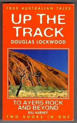 True Australian Tales: Two Books in One: Up the Track by Douglas Lockwood and To Ayers Rock and Beyond by Bill Harney
