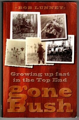 Gone Bush: Growing up Fast in the Top End by Bob Lunney