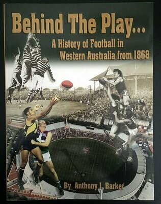 Behind the Play: A History of Football in Western Australia from 1868 by Anthony J Barker