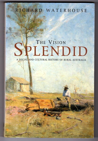 The Vision Splendid: A Social and Cultural History of Rural Australia by Richard Waterhouse