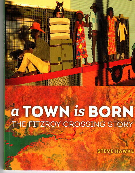 A Town is Born: The Fitzroy Crossing Story by Steve Hawke