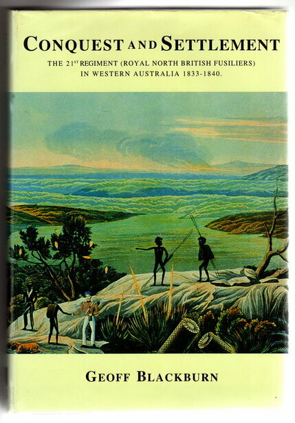 Conquest and Settlement: The 21st Regiment of Foot (North British Fusiliers) in Western Australia1833–1840 by Geoff Blackburn