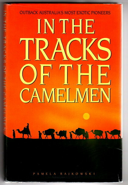 In the Tracks of the Camelmen: Outback Australia's Most Exotic Pioneers by Pamela Rajkowski