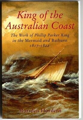 King of the Australian Coast: The Work of Phillip Parker King in the Mermaid and Bathurst 1817-1822 by Marsden Horden