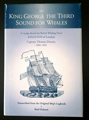 To King George the Third Sound for Whales: A Voyage Abroad the British Whaling Vessel Kingston of London by Captain Thomas Dennis 1800-1802: Transcribed by Rod Dickson