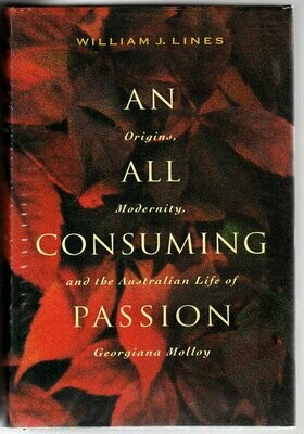 An All Consuming Passion: Origins, Modernity, and the Australian Life of Georgiana Molloy by William J Lines
