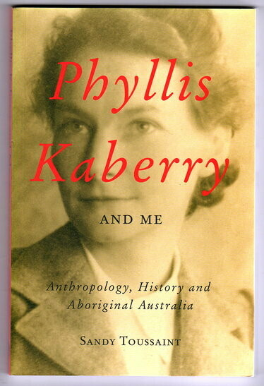 Phyllis Kaberry and Me: Anthropology, History and Aboriginal Australia by Sandy Toussaint