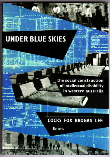 Under Blue Skies: The Social Construction of Intellectual Disability in Western Australia edited by Errol Cocks, Charlie Fox, Mark Brogan and Michael Lee