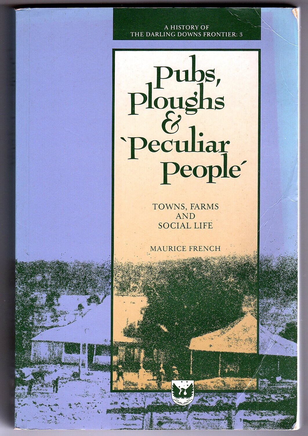 Pubs, Ploughs and Peculiar People: Towns, Farms and Social Life: A History of the Darling Downs Frontier 3 by Maurice French