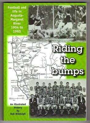 Riding the Bumps: Football and Life in Augusta-Margaret River 1904  to 1965: An Illustrated History by Bob Biddulph