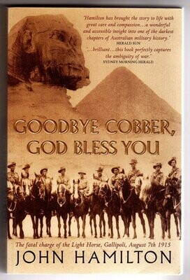 Goodbye Cobber, God Bless You: The Fatal Charge of the Light Horse, Gallipoli, August 7th 1915 by John Hamilton