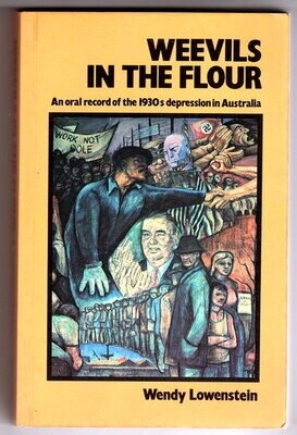 Weevils in the Flour An Oral Record of the 1930's Depression in Australia by Wendy Lowenstein