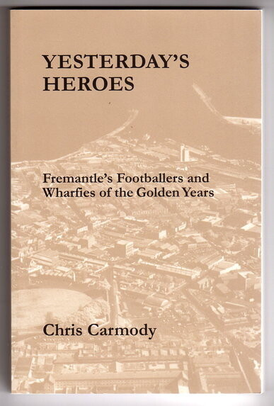 Yesterday's Heroes: Fremantle's Footballers and Wharfies of the Golden Years by Chris Carmody