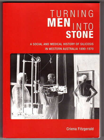 Turning Men Into Stone: A Social and Medical History of Silicosis in Western Australia 1890 - 1970 by Criena Fitzgerald