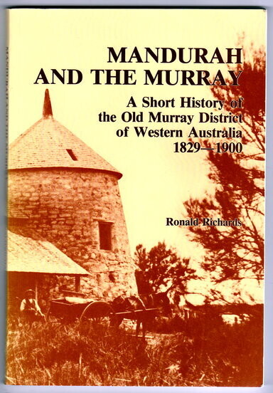 Mandurah and the Murray: A Short History of the Old Murray District of Western Australia 1829-1900 by Ronald Richards