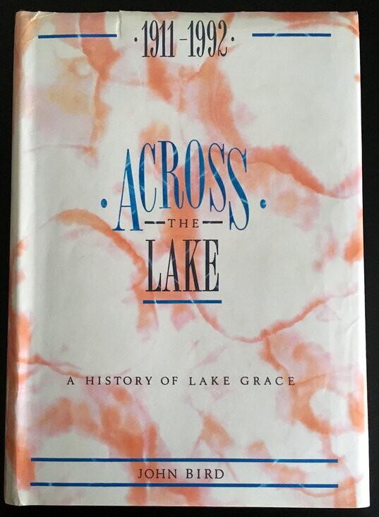 Across the Lake: A History of Lake Grace 1911 - 1992 by John Bird