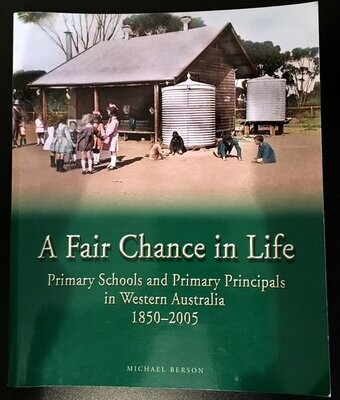 A Fair Chance in Life: Primary Schools and Primary Principals in Western Australia 1850 - 2005 by Michael Berson