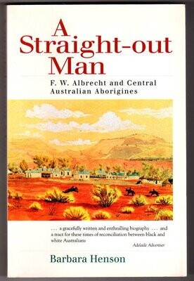 A Straight-Out Man: F W Albrecht and Central Australian Aborigines by Barbara Henson